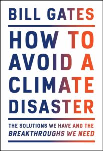 How to Avoid a Climate Disaster by Bill Gates: In this urgent, authoritative publication, Bill Gates sets out a comprehensive, functional, and accessible plan for how the world can access zero greenhouse gas emissions in time to prevent a climate disaster.