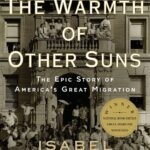 The Warmth of Other Suns by Isabel Wilkerson: A brilliant and stirring epic, Ms. Wilkerson does for its great migration what John Steinbeck did for the Okies in his fiction masterpiece, The Grapes of Wrath; she humanizes history, providing it emotional and psychological depth.